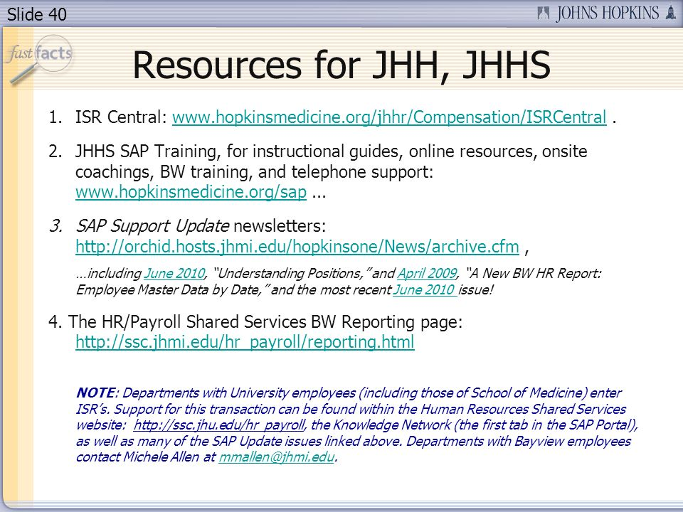 Slide 40 Resources for JHH, JHHS 1.ISR Central: www.hopkinsmedicine.org/jhhr/Compensation/ISRCentral.www.hopkinsmedicine.org/jhhr/Compensation/ISRCentral 2.JHHS SAP Training, for instructional guides, online resources, onsite coachings, BW training, and telephone support: www.hopkinsmedicine.org/sap...