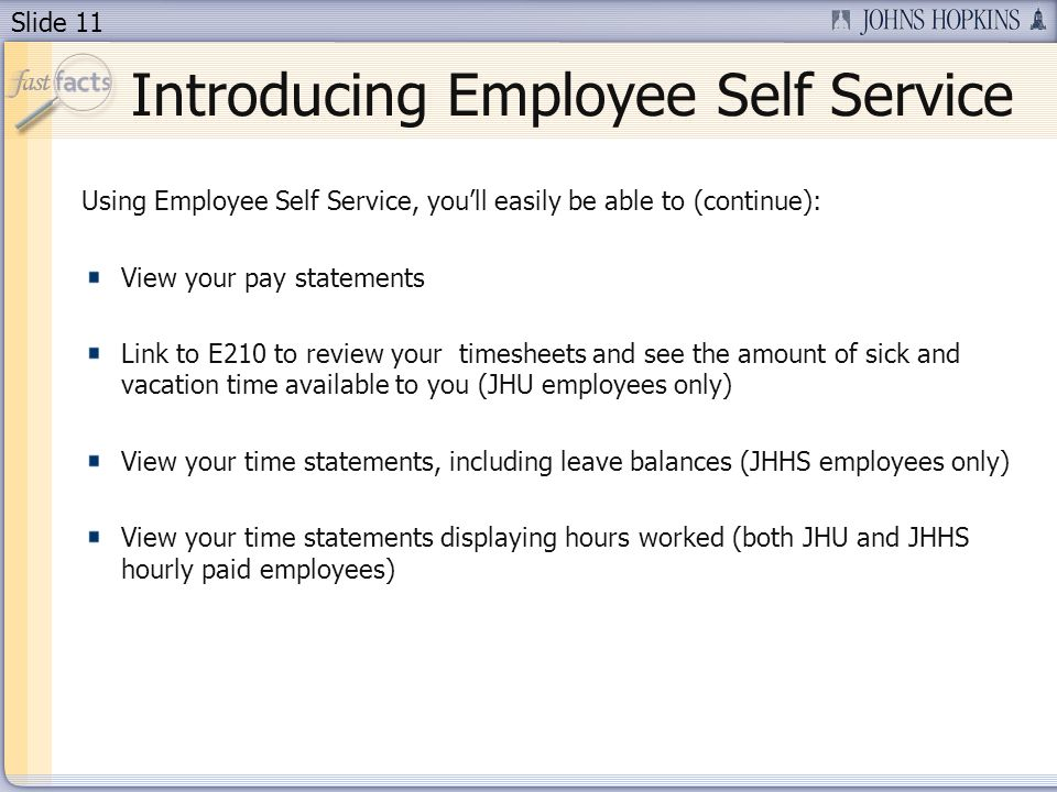 Slide 11 Introducing Employee Self Service Using Employee Self Service, youll easily be able to (continue): View your pay statements Link to E210 to review your timesheets and see the amount of sick and vacation time available to you (JHU employees only) View your time statements, including leave balances (JHHS employees only) View your time statements displaying hours worked (both JHU and JHHS hourly paid employees)