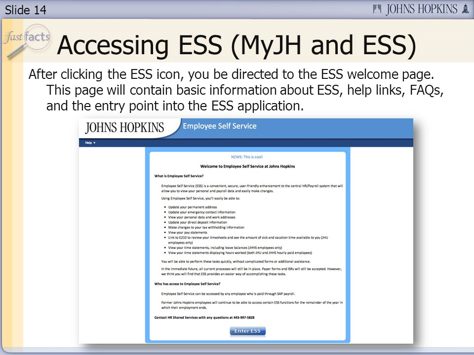 Slide 14 Accessing ESS (MyJH and ESS) After clicking the ESS icon, you be directed to the ESS welcome page.