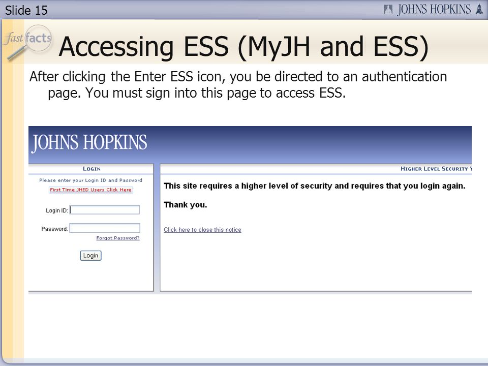 Slide 15 Accessing ESS (MyJH and ESS) After clicking the Enter ESS icon, you be directed to an authentication page.
