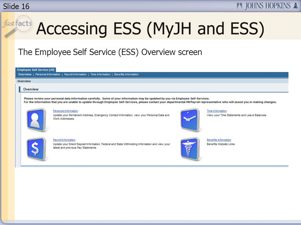 Slide 16 Accessing ESS (MyJH and ESS) The Employee Self Service (ESS) Overview screen