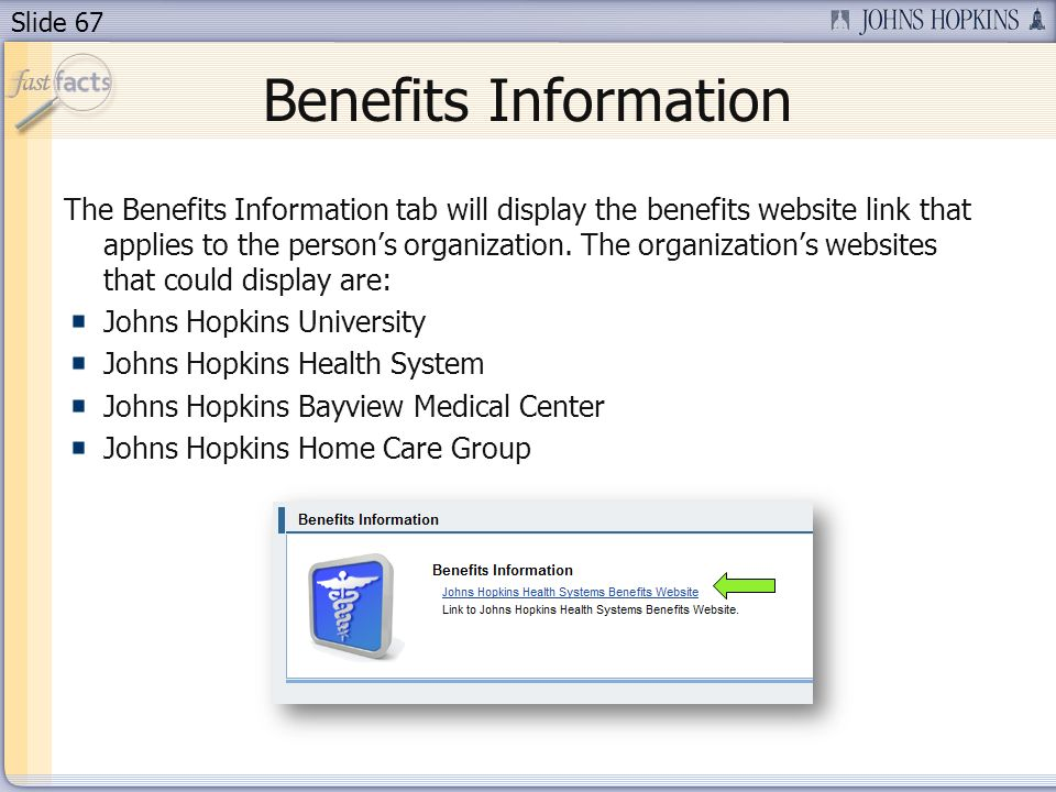 Slide 67 Benefits Information The Benefits Information tab will display the benefits website link that applies to the persons organization.