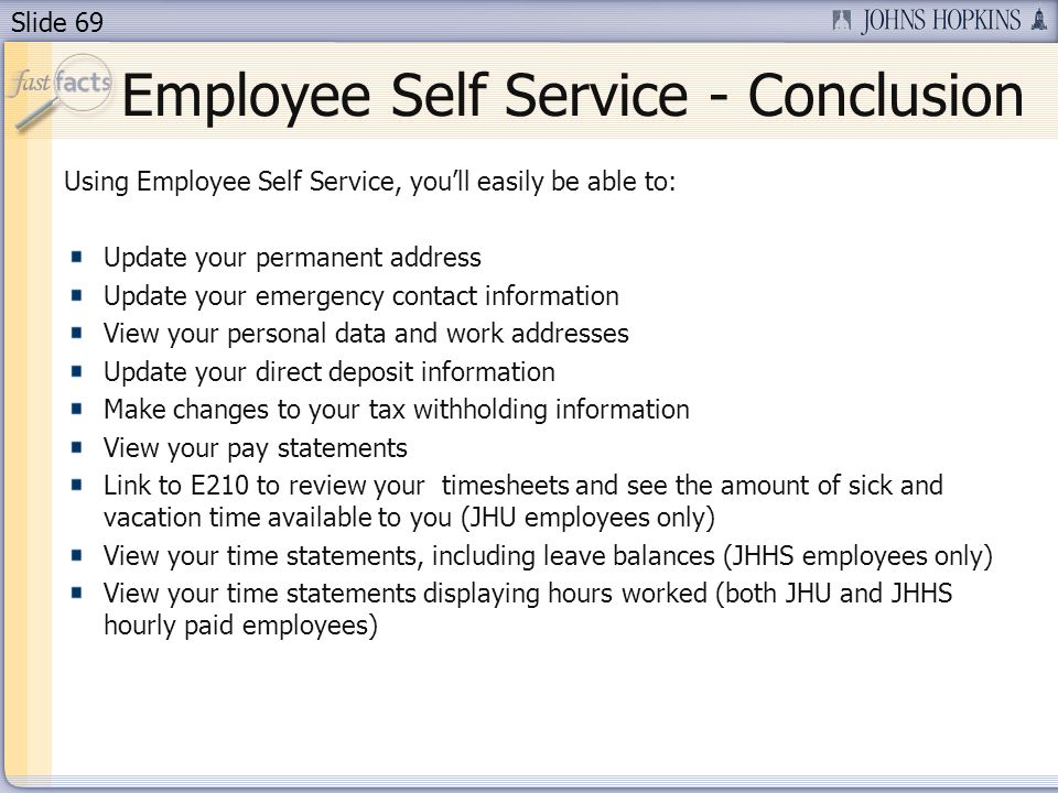 Slide 69 Employee Self Service - Conclusion Using Employee Self Service, youll easily be able to: Update your permanent address Update your emergency contact information View your personal data and work addresses Update your direct deposit information Make changes to your tax withholding information View your pay statements Link to E210 to review your timesheets and see the amount of sick and vacation time available to you (JHU employees only) View your time statements, including leave balances (JHHS employees only) View your time statements displaying hours worked (both JHU and JHHS hourly paid employees)