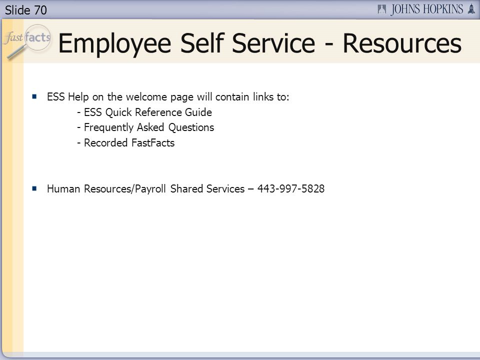 Slide 70 Employee Self Service - Resources ESS Help on the welcome page will contain links to: - ESS Quick Reference Guide - Frequently Asked Questions - Recorded FastFacts Human Resources/Payroll Shared Services – 443-997-5828