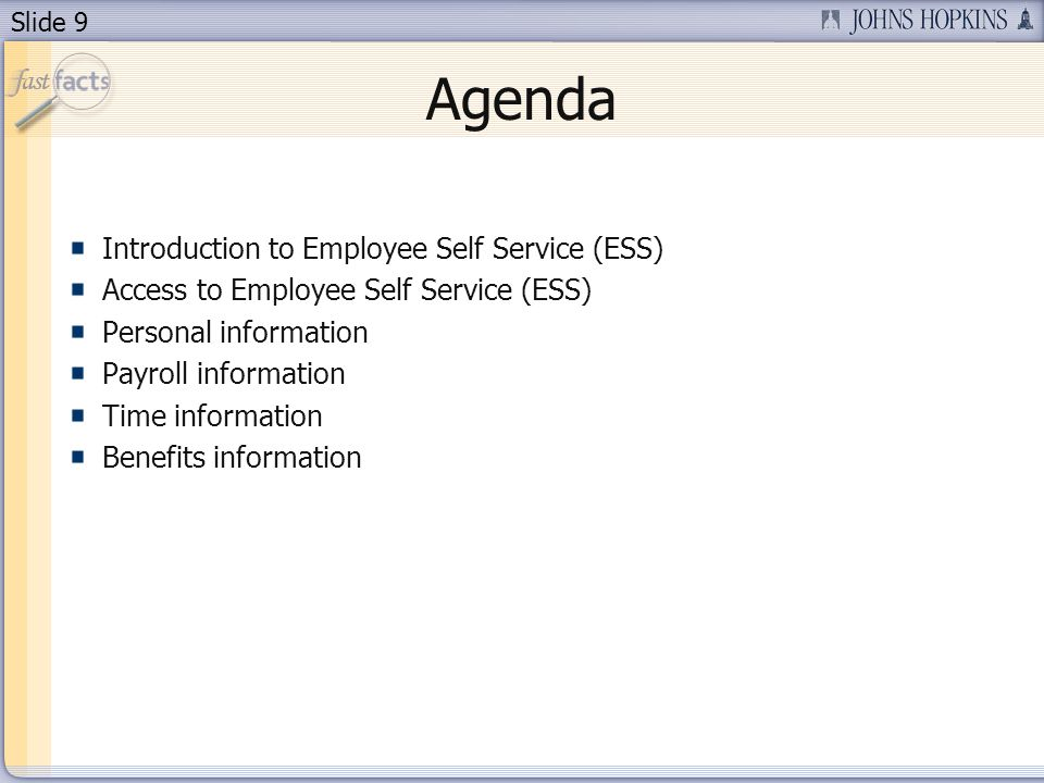 Slide 9 Agenda Introduction to Employee Self Service (ESS) Access to Employee Self Service (ESS) Personal information Payroll information Time information Benefits information