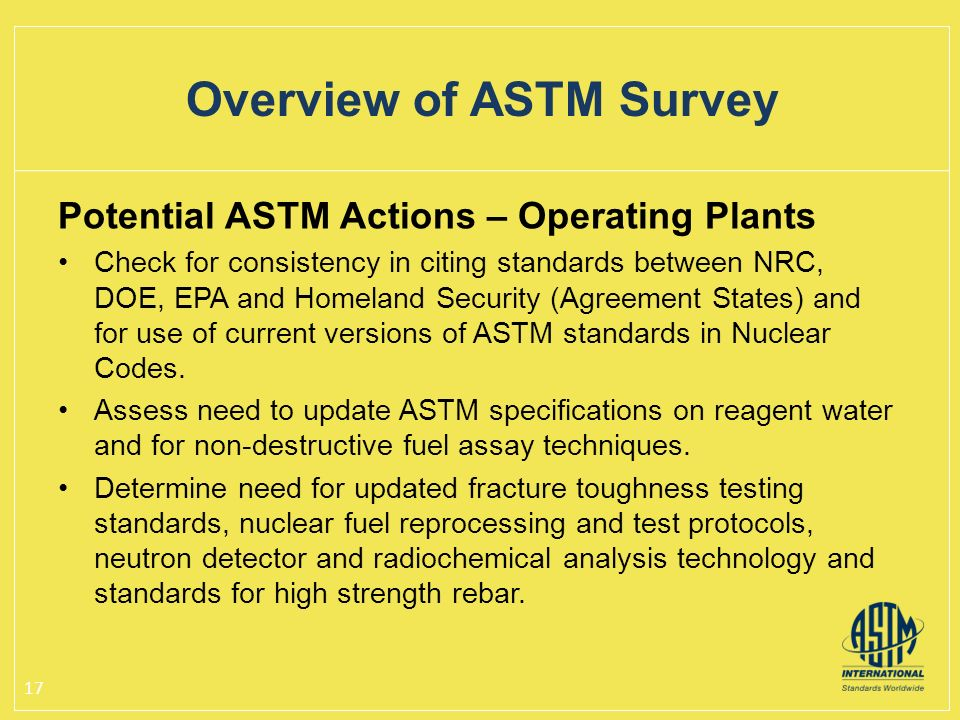 Potential ASTM Actions – Operating Plants Check for consistency in citing standards between NRC, DOE, EPA and Homeland Security (Agreement States) and for use of current versions of ASTM standards in Nuclear Codes.