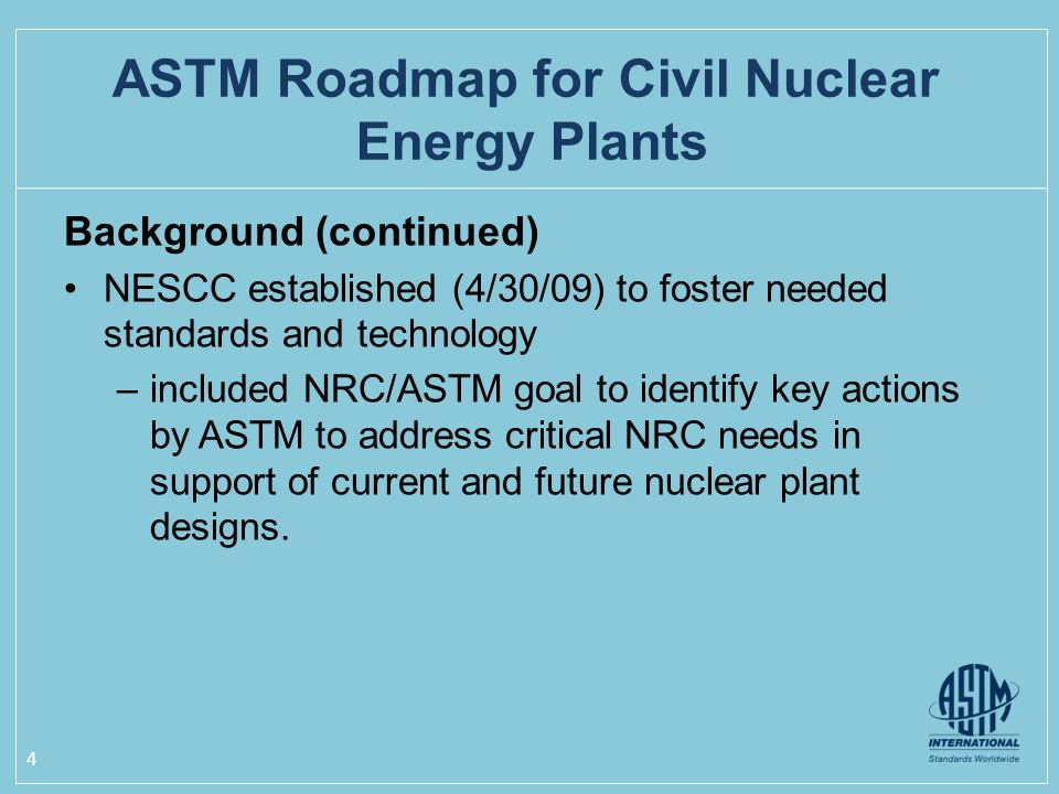 Background (continued) NESCC established (4/30/09) to foster needed standards and technology –included NRC/ASTM goal to identify key actions by ASTM to address critical NRC needs in support of current and future nuclear plant designs.