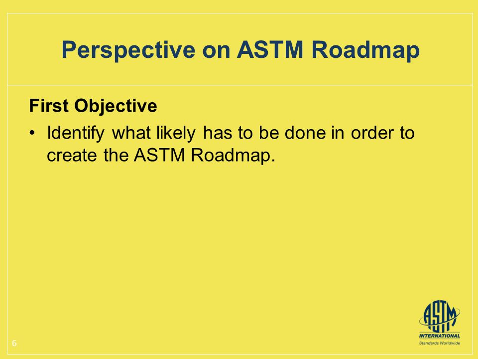 First Objective Identify what likely has to be done in order to create the ASTM Roadmap.