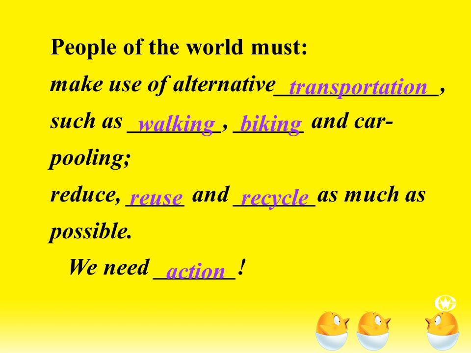People of the world must: make use of alternative______________, such as ________, ______ and car- pooling; reduce, _____ and _______as much as possible.