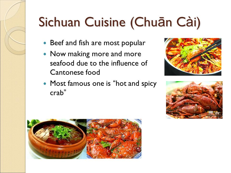 Sichuan Cuisine (Chu ā n C à i) Beef and fish are most popular Now making more and more seafood due to the influence of Cantonese food Most famous one is hot and spicy crab
