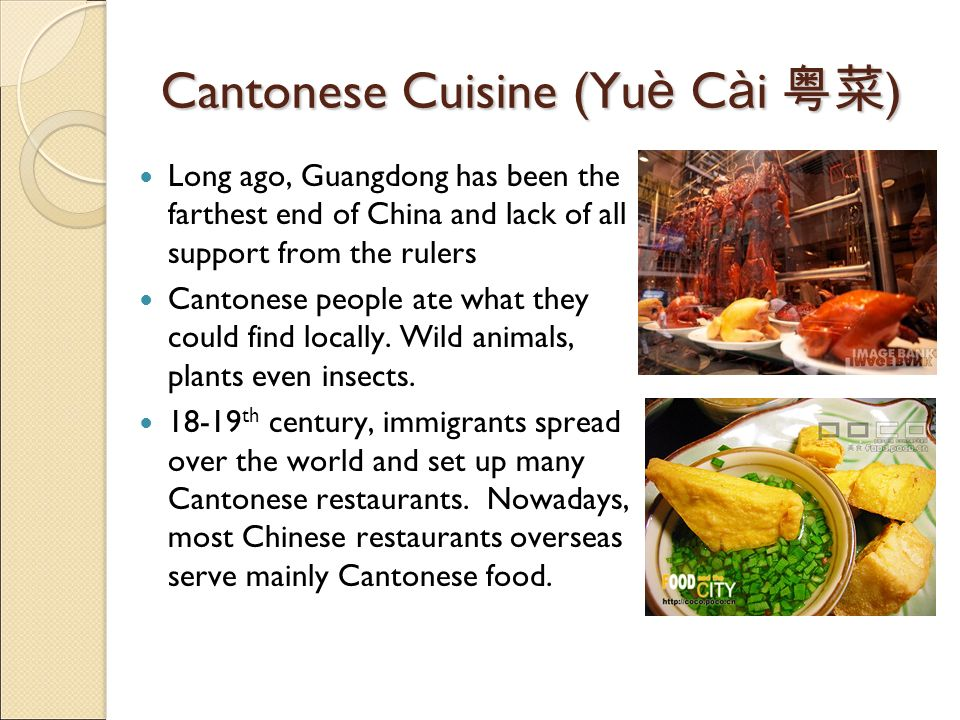 Cantonese Cuisine (Yu è C à i ) Long ago, Guangdong has been the farthest end of China and lack of all support from the rulers Cantonese people ate what they could find locally.