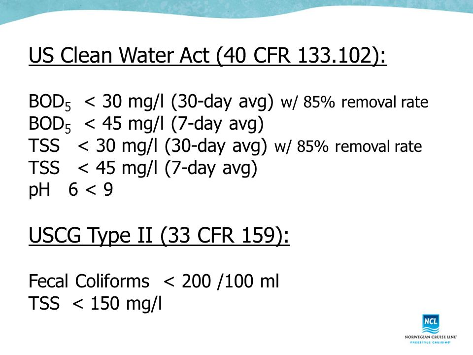 US Clean Water Act (40 CFR 133.102): BOD 5 < 30 mg/l (30-day avg) w/ 85% removal rate BOD 5 < 45 mg/l (7-day avg) TSS < 30 mg/l (30-day avg) w/ 85% removal rate TSS < 45 mg/l (7-day avg) pH 6 < 9 USCG Type II (33 CFR 159): Fecal Coliforms < 200 /100 ml TSS < 150 mg/l