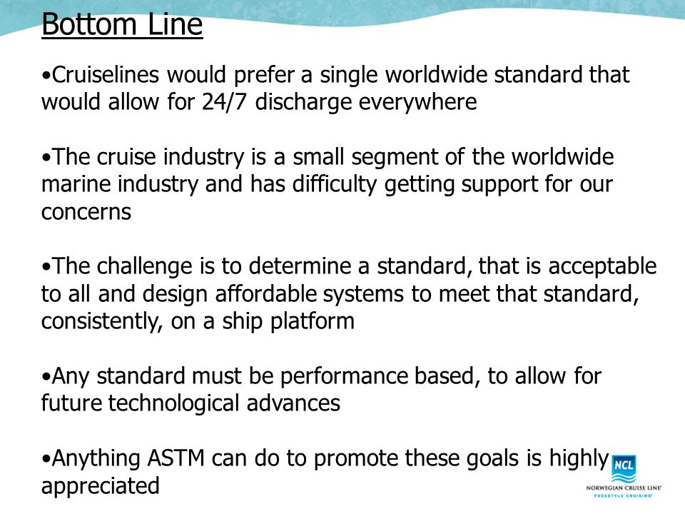 Bottom Line Cruiselines would prefer a single worldwide standard that would allow for 24/7 discharge everywhere The cruise industry is a small segment of the worldwide marine industry and has difficulty getting support for our concerns The challenge is to determine a standard, that is acceptable to all and design affordable systems to meet that standard, consistently, on a ship platform Any standard must be performance based, to allow for future technological advances Anything ASTM can do to promote these goals is highly appreciated