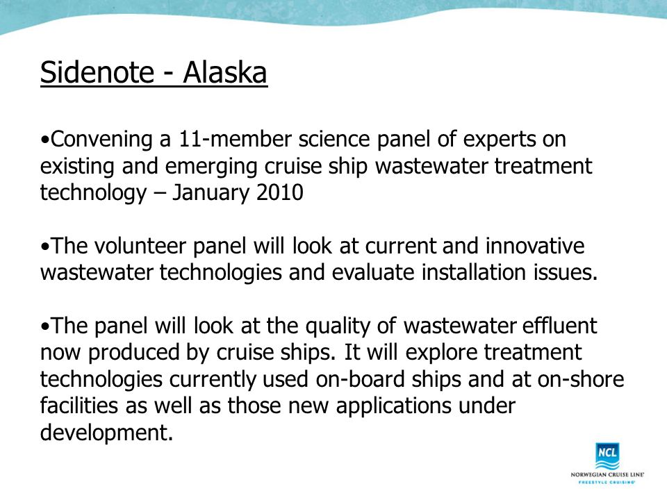 Sidenote - Alaska Convening a 11-member science panel of experts on existing and emerging cruise ship wastewater treatment technology – January 2010 The volunteer panel will look at current and innovative wastewater technologies and evaluate installation issues.