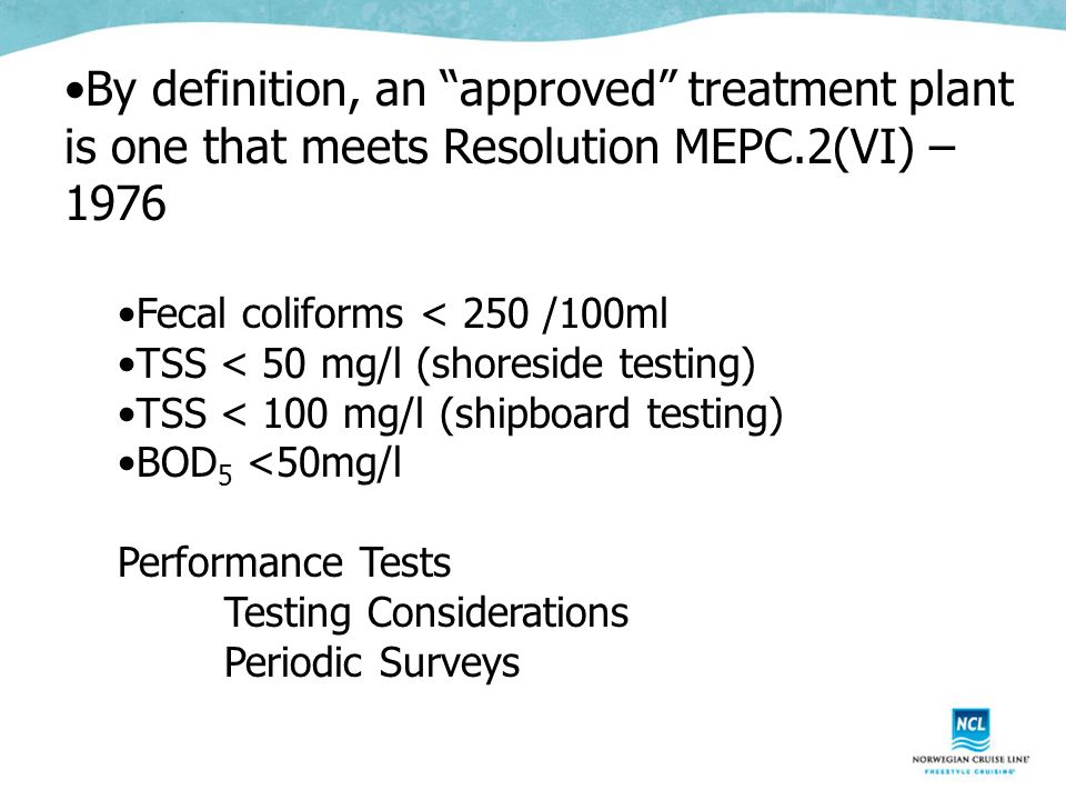 By definition, an approved treatment plant is one that meets Resolution MEPC.2(VI) – 1976 Fecal coliforms < 250 /100ml TSS < 50 mg/l (shoreside testing) TSS < 100 mg/l (shipboard testing) BOD 5 <50mg/l Performance Tests Testing Considerations Periodic Surveys