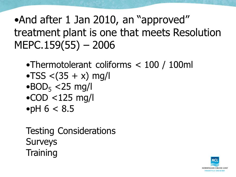 And after 1 Jan 2010, an approved treatment plant is one that meets Resolution MEPC.159(55) – 2006 Thermotolerant coliforms < 100 / 100ml TSS <(35 + x) mg/l BOD 5 <25 mg/l COD <125 mg/l pH 6 < 8.5 Testing Considerations Surveys Training