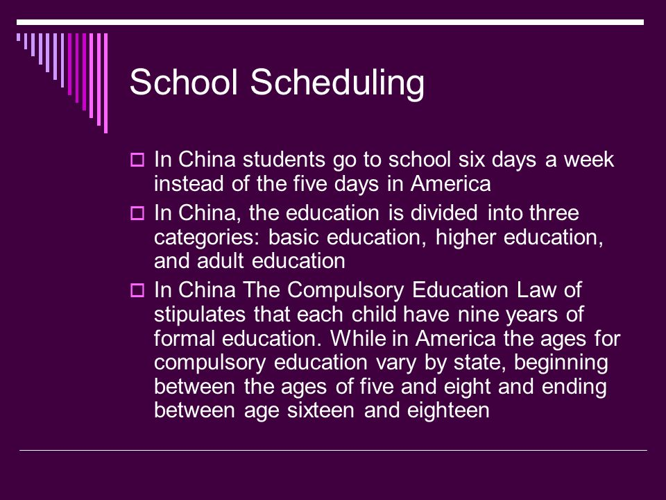 School Scheduling In China students go to school six days a week instead of the five days in America In China, the education is divided into three categories: basic education, higher education, and adult education In China The Compulsory Education Law of stipulates that each child have nine years of formal education.