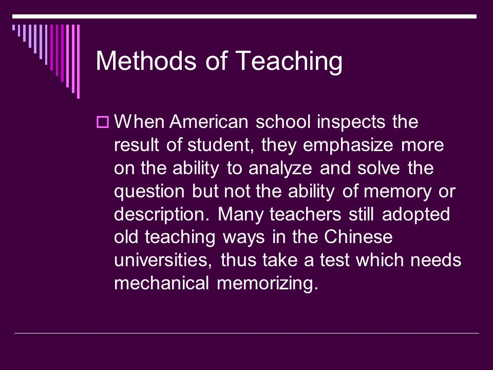Methods of Teaching When American school inspects the result of student, they emphasize more on the ability to analyze and solve the question but not the ability of memory or description.