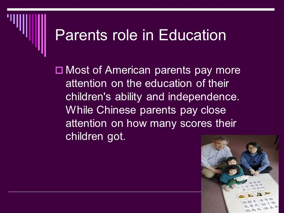 Parents role in Education Most of American parents pay more attention on the education of their children s ability and independence.