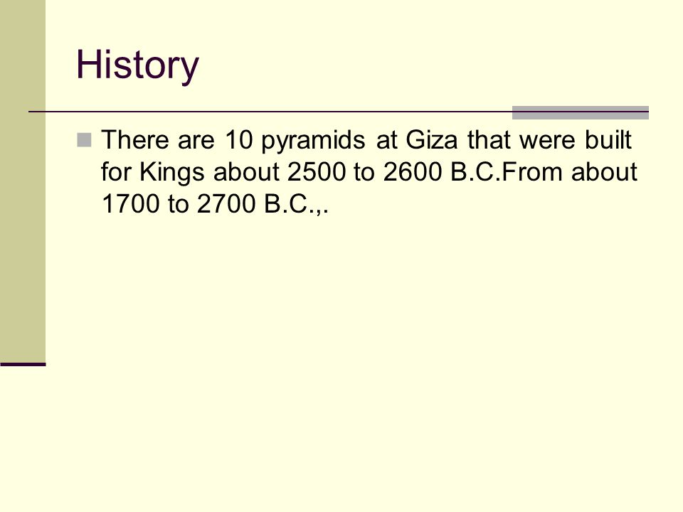 History There are 10 pyramids at Giza that were built for Kings about 2500 to 2600 B.C.From about 1700 to 2700 B.C.,.