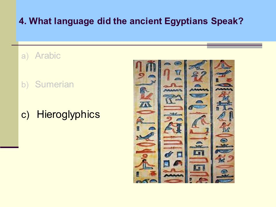 4. What language did the ancient Egyptians Speak a) Arabic b) Sumerian c) Hieroglyphics