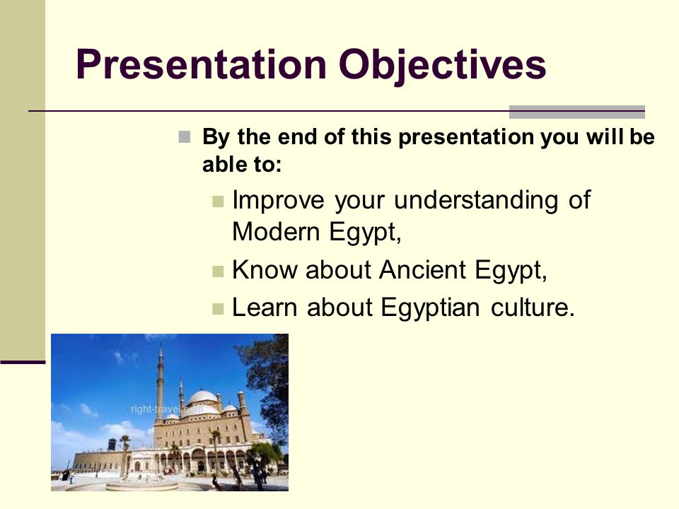 Presentation Objectives By the end of this presentation you will be able to: Improve your understanding of Modern Egypt, Know about Ancient Egypt, Learn about Egyptian culture.