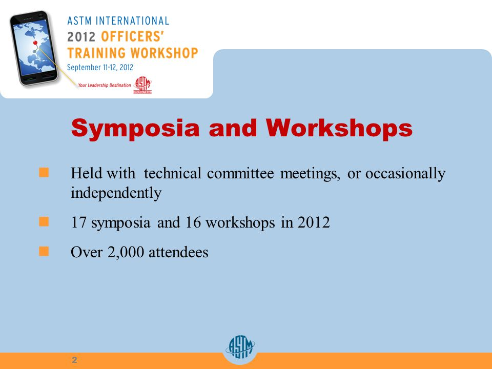 Symposia and Workshops Held with technical committee meetings, or occasionally independently 17 symposia and 16 workshops in 2012 Over 2,000 attendees 2