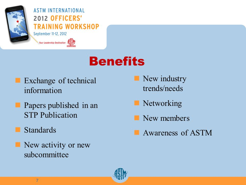 Benefits Exchange of technical information Papers published in an STP Publication Standards New activity or new subcommittee New industry trends/needs Networking New members Awareness of ASTM 7