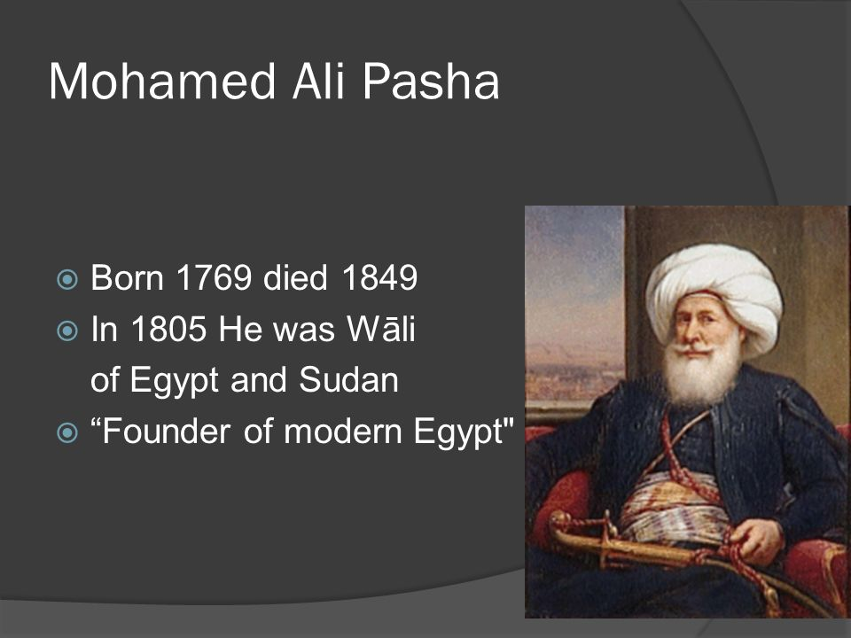 Mohamed Ali Pasha Born 1769 died 1849 In 1805 He was Wāli of Egypt and Sudan Founder of modern Egypt