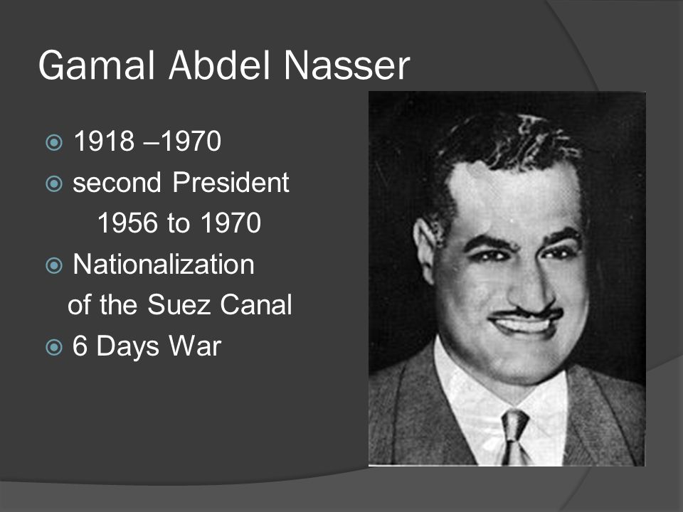 Gamal Abdel Nasser 1918 –1970 second President 1956 to 1970 Nationalization of the Suez Canal 6 Days War