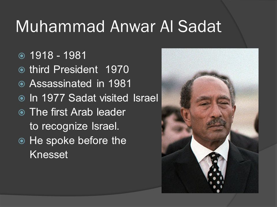 Muhammad Anwar Al Sadat 1918 - 1981 third President 1970 Assassinated in 1981 In 1977 Sadat visited Israel The first Arab leader to recognize Israel.