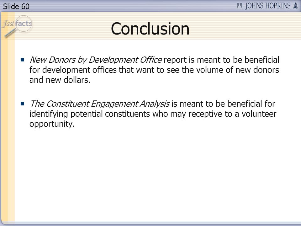 Slide 60 Conclusion New Donors by Development Office report is meant to be beneficial for development offices that want to see the volume of new donors and new dollars.