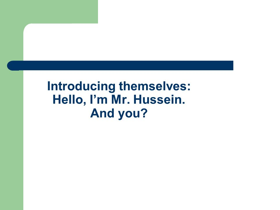 Introducing themselves: Hello, Im Mr. Hussein. And you
