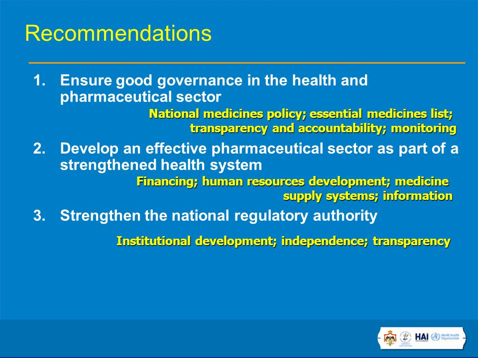 Recommendations 1.Ensure good governance in the health and pharmaceutical sector 2.Develop an effective pharmaceutical sector as part of a strengthened health system 3.Strengthen the national regulatory authority National medicines policy; essential medicines list; transparency and accountability; monitoring Financing; human resources development; medicine supply systems; information Institutional development; independence; transparency
