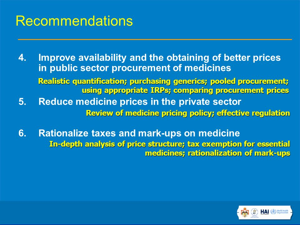 Recommendations 4.Improve availability and the obtaining of better prices in public sector procurement of medicines 5.Reduce medicine prices in the private sector 6.Rationalize taxes and mark-ups on medicine Realistic quantification; purchasing generics; pooled procurement; using appropriate IRPs; comparing procurement prices Review of medicine pricing policy; effective regulation In-depth analysis of price structure; tax exemption for essential medicines; rationalization of mark-ups