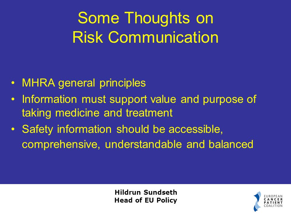 Hildrun Sundseth Head of EU Policy Some Thoughts on Risk Communication MHRA general principles Information must support value and purpose of taking medicine and treatment Safety information should be accessible, comprehensive, understandable and balanced
