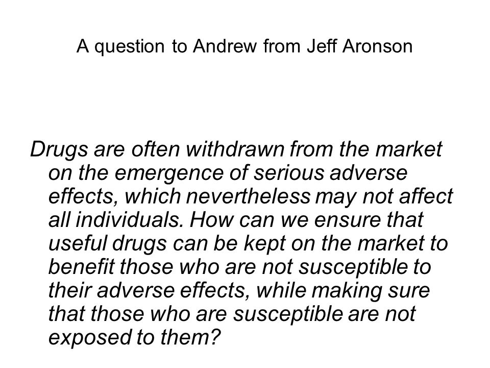 A question to Andrew from Jeff Aronson Drugs are often withdrawn from the market on the emergence of serious adverse effects, which nevertheless may not affect all individuals.