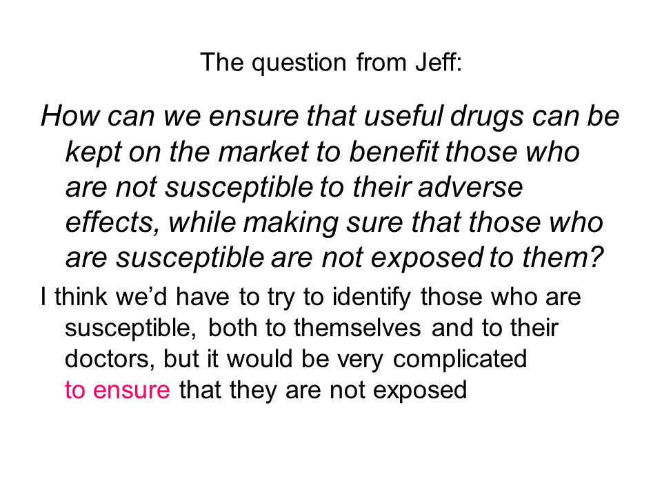 The question from Jeff: How can we ensure that useful drugs can be kept on the market to benefit those who are not susceptible to their adverse effects, while making sure that those who are susceptible are not exposed to them.