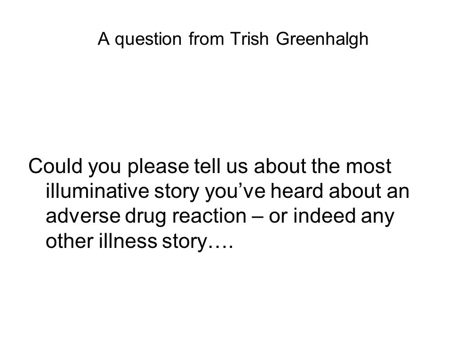 A question from Trish Greenhalgh Could you please tell us about the most illuminative story youve heard about an adverse drug reaction – or indeed any other illness story….