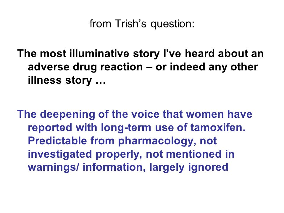 from Trishs question: The most illuminative story Ive heard about an adverse drug reaction – or indeed any other illness story … The deepening of the voice that women have reported with long-term use of tamoxifen.