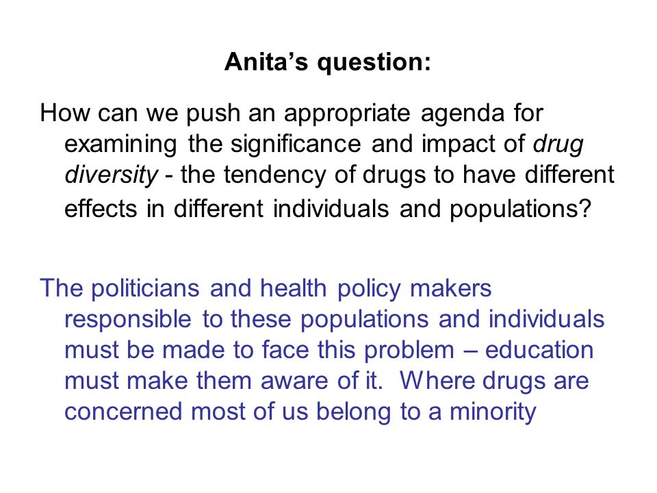 Anitas question: How can we push an appropriate agenda for examining the significance and impact of drug diversity - the tendency of drugs to have different effects in different individuals and populations.