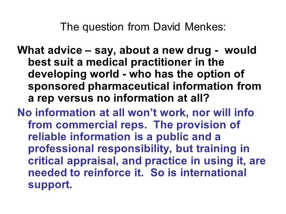 The question from David Menkes: What advice – say, about a new drug - would best suit a medical practitioner in the developing world - who has the option of sponsored pharmaceutical information from a rep versus no information at all.