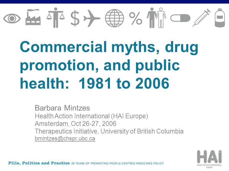 Commercial myths, drug promotion, and public health: 1981 to 2006 Barbara Mintzes Health Action International (HAI Europe) Amsterdam, Oct 26-27, 2006 Therapeutics Initiative, University of British Columbia bmintzes@chspr.ubc.ca