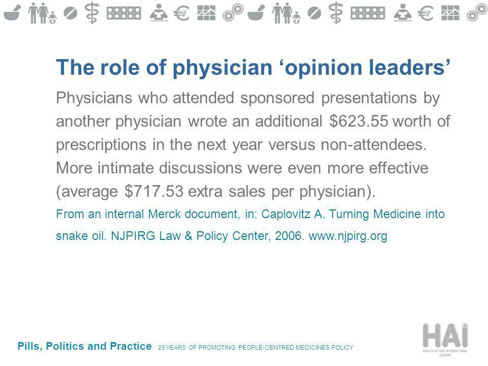 Pills, Politics and Practice 25 YEARS OF PROMOTING PEOPLE-CENTRED MEDICINES POLICY The role of physician opinion leaders Physicians who attended sponsored presentations by another physician wrote an additional $623.55 worth of prescriptions in the next year versus non-attendees.