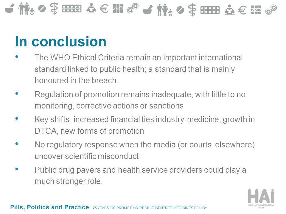 Pills, Politics and Practice 25 YEARS OF PROMOTING PEOPLE-CENTRED MEDICINES POLICY In conclusion The WHO Ethical Criteria remain an important international standard linked to public health; a standard that is mainly honoured in the breach.