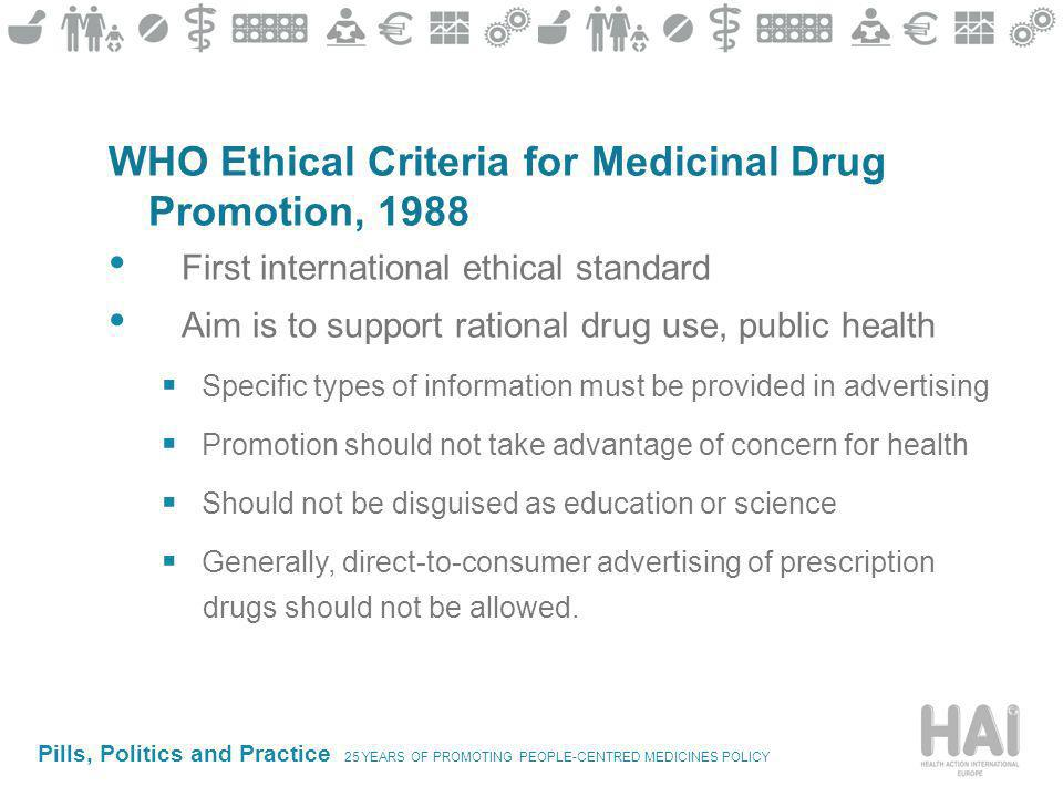 Pills, Politics and Practice 25 YEARS OF PROMOTING PEOPLE-CENTRED MEDICINES POLICY WHO Ethical Criteria for Medicinal Drug Promotion, 1988 First international ethical standard Aim is to support rational drug use, public health Specific types of information must be provided in advertising Promotion should not take advantage of concern for health Should not be disguised as education or science Generally, direct-to-consumer advertising of prescription drugs should not be allowed.