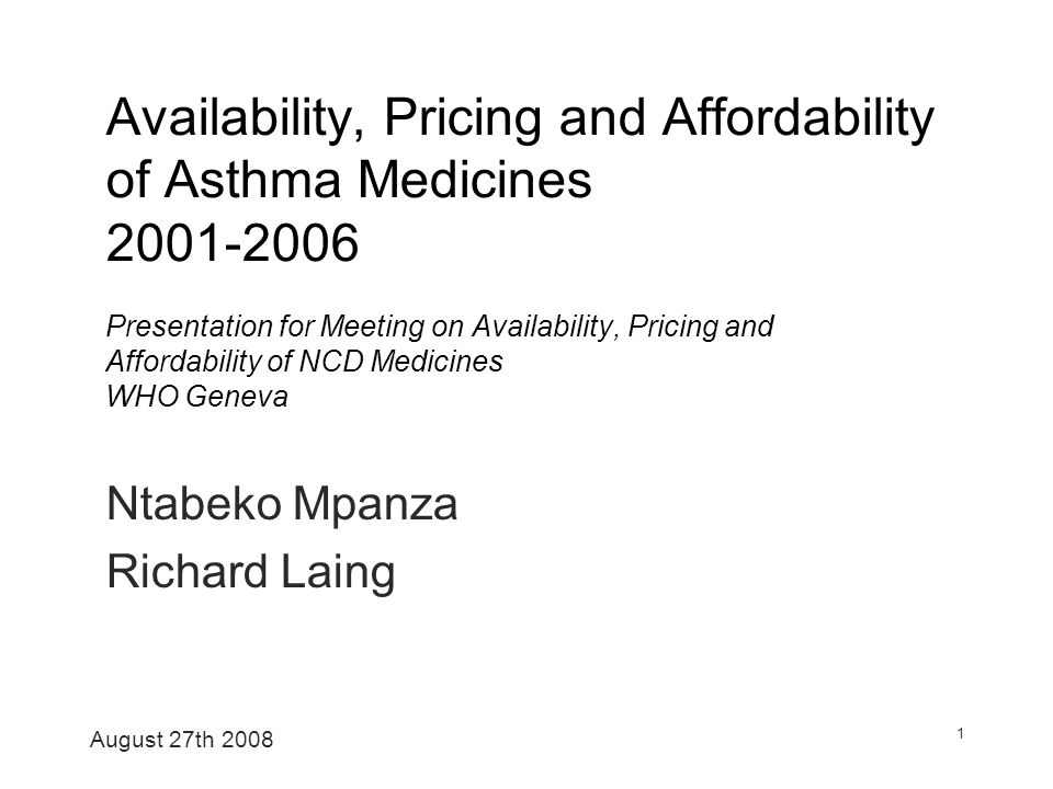 August 27th 2008 1 Availability, Pricing and Affordability of Asthma Medicines 2001-2006 Presentation for Meeting on Availability, Pricing and Affordability of NCD Medicines WHO Geneva Ntabeko Mpanza Richard Laing