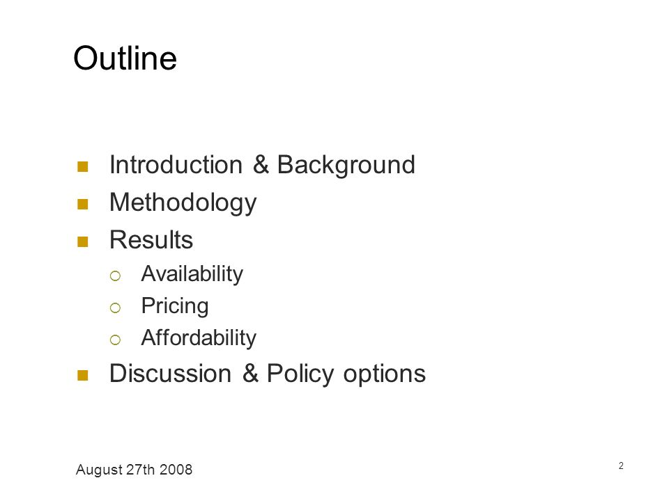 August 27th 2008 2 Outline Introduction & Background Methodology Results Availability Pricing Affordability Discussion & Policy options