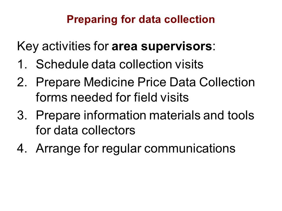 Preparing for data collection Key activities for area supervisors: 1.Schedule data collection visits 2.Prepare Medicine Price Data Collection forms needed for field visits 3.Prepare information materials and tools for data collectors 4.Arrange for regular communications