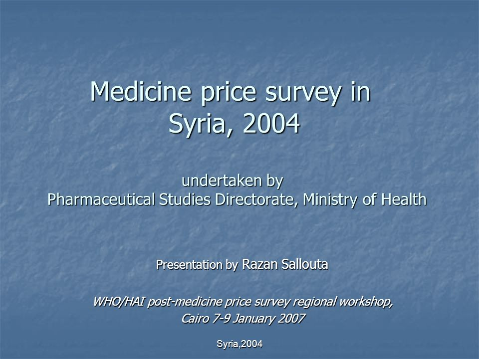 Syria,2004 Medicine price survey in Syria, 2004 undertaken by Pharmaceutical Studies Directorate, Ministry of Health Presentation by Razan Sallouta WHO/HAI post-medicine price survey regional workshop, Cairo 7-9 January 2007
